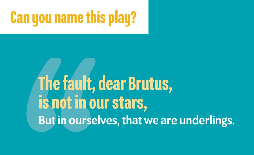 """""""The fault, dear Brutus, is not in our stars,/But in ourselves, that we are underlings."""""""