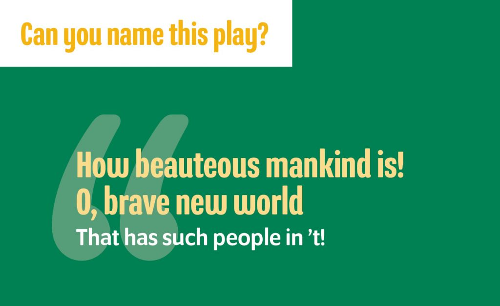 """""""How beauteous mankind is!/O, brave new world/That has such people in 't!"""""""