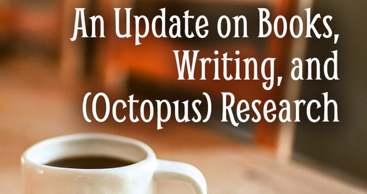An Update on Books, Writing, and (Octopus) Research